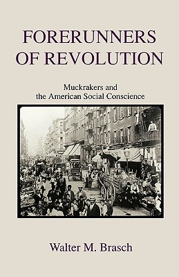 Forerunners of Revolution: Muckrakers and the American Social Conscience - Brasch, Walter M