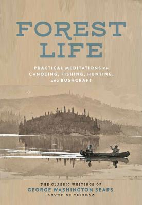Forest Life: Practical Meditations on Canoeing, Fishing, Hunting, and Bushcraft - Sears, George Washington