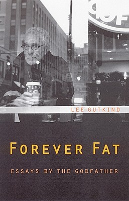 Forever Fat: Essays by the Godfather - Gutkind, Lee, Professor