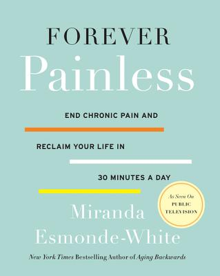 Forever Painless: End Chronic Pain and Reclaim Your Life in 30 Minutes a Day - Esmonde-White, Miranda