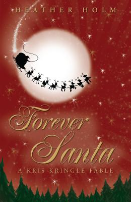 Forever Santa: A Kris Kringle Fable - Holm, Heather