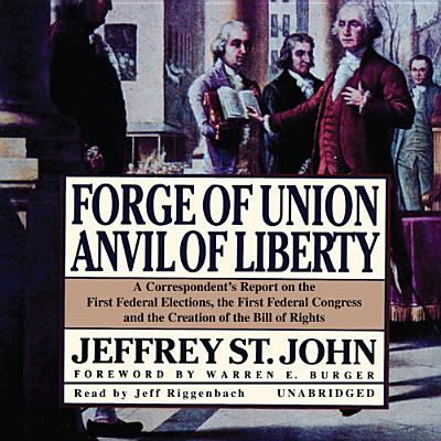 Forge of Union, Anvil of Liberty: A Correspondent's Report on the First Federal Elections, the First Federal Congress, and the Bill of Rights - St John, Jeffrey, Professor