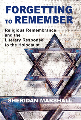 Forgetting to Remember: Religious Remembrance and the Literary Response to the Holocaust - Marshall, Sheridan