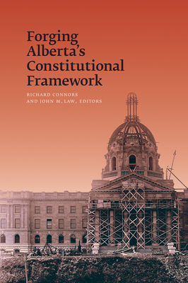 Forging Alberta's Constitutional Framework - Connors, Richard (Editor), and Law, John M (Editor)