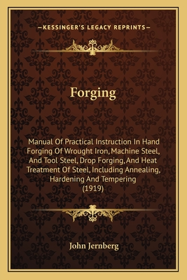 Forging: Manual of Practical Instruction in Hand Forging of Wrought Iron, Machine Steel, and Tool Steel, Drop Forging, and Heat Treatment of Steel, Including Annealing, Hardening and Tempering (1919) - Jernberg, John