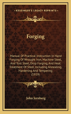 Forging: Manual of Practical Instruction in Hand Forging of Wrought Iron, Machine Steel, and Tool Steel; Drop Forging; And Heat - Jernberg, John