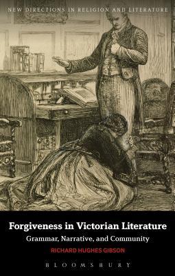 Forgiveness in Victorian Literature: Grammar, Narrative, and Community - Gibson, Richard Hughes, Dr.