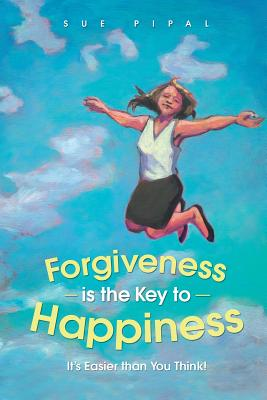 Forgiveness Is the Key to Happiness: It's Easier Than You Think! - Pipal, Sue