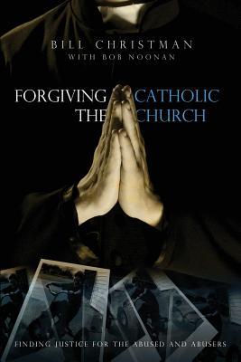 Forgiving the Catholic Church - Christman, Bill, and Noonan, Bob (Editor)