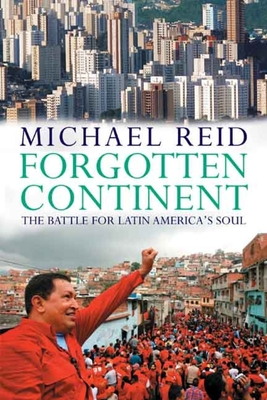 Forgotten Continent: The Battle for Latin America's Soul - Reid, Michael