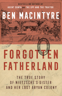 Forgotten Fatherland: The True Story of Nietzsche's Sister and Her Lost Aryan Colony - Macintyre, Ben