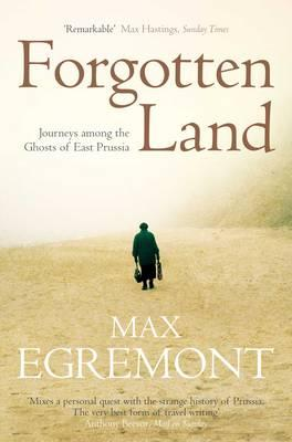 Forgotten Land: Journeys Among the Ghosts of East Prussia - Egremont, Max
