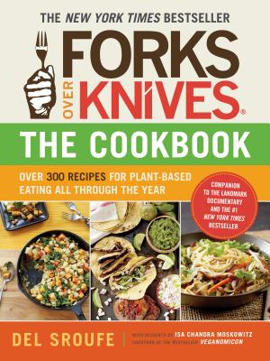 Forks Over Knives the Cookbook: Over 300 Recipes for Plant-Based Eating All Through the Year - Del Sroufe, and Sroufe, Del, and Isa Chandra Moskowitz (Contributions by)