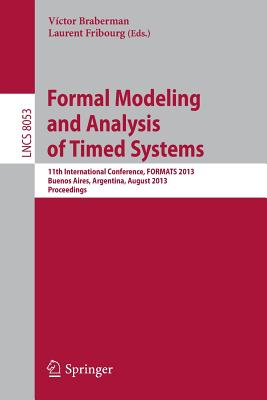 Formal Modeling and Analysis of Timed Systems: 11th International Conference, FORMATS 2013, Buenos Aires, Argentina, August 29-31, 2013, Proceedings - Braberman, Victor (Editor), and Fribourg, Laurent (Editor)