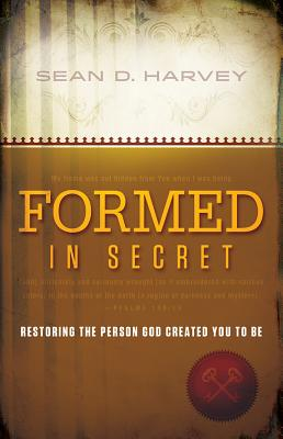 Formed in Secret: Restoring the Person God Created You to Be - Harvey, Sean D