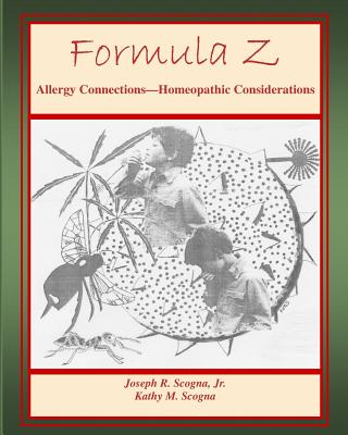 Formula Z: Allergy Connections - Homeopathic Considerations - Scogna, Kathy M, and Scogna Jr, Joseph R