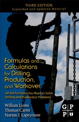 Formulas and Calculations for Drilling, Production, and Workover: All the Formulas You Need to Solve Drilling and Production Problems - Lyons, William C, P