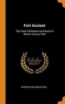 Fort Ancient: The Great Prehistoric Earthwork of Warren County, Ohio - Moorehead, Warren King