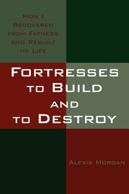Fortresses to Build and to Destroy: How I Recovered from Fatness and Rebuilt My Life - Morgan, Alexis