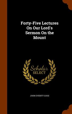 Forty-Five Lectures on Our Lord's Sermon on the Mount - Good, John Everitt