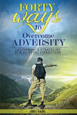Forty Ways to Overcome Adversity: Deliverance Strategies for Hurting Christians - Vining, James