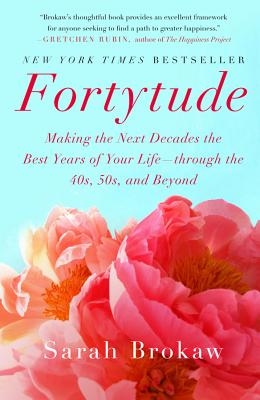 Fortytude: Making the Next Decades the Best Years of Your Life -- Through the 40s, 50s, and Beyond - Brokaw, Sarah