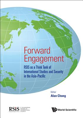 Forward Engagement: Rsis as a Think Tank of International Studies and Security in the Asia-Pacific - Chong, Alan Chia Siong (Editor)