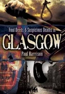 Foul Deeds and Suspicious Deaths in Glasgow - Harrison, Paul