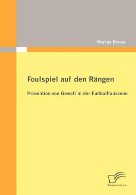 Foulspiel Auf Den R?ngen: Pr?vention Von Gewalt in Der Fu?ballfanszene - Brauer, Marcus