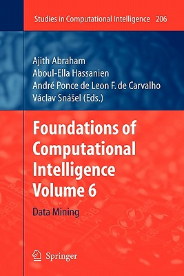 Foundations of Computational Intelligence: Volume 6: Data Mining - Abraham, Ajith (Editor), and Hassanien, Aboul-Ella (Editor), and Carvalho, Andre Ponce De Leon F De (Editor)