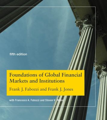 Foundations of Global Financial Markets and Institutions, Fifth Edition - Fabozzi, Frank J, and Jones, Frank J, and Fabozzi, Francesco A (Contributions by)