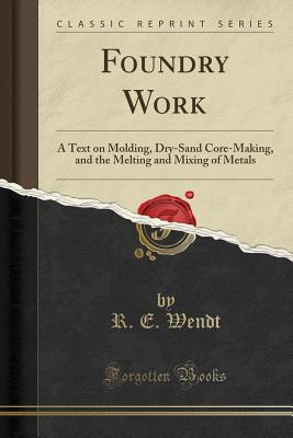 Foundry Work: A Text on Molding, Dry-Sand Core-Making, and the Melting and Mixing of Metals (Classic Reprint) - Wendt, R E