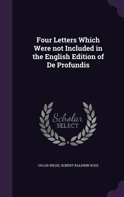 Four Letters Which Were Not Included in the English Edition of de Profundis - Wilde, Oscar, and Ross, Robert Baldwin