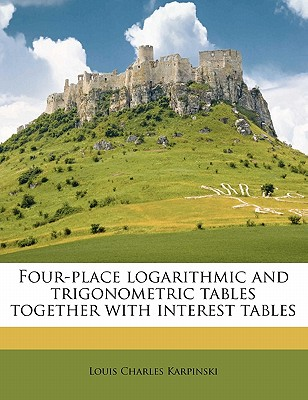 Four-Place Logarithmic and Trigonometric Tables Together with Interest Tables - Karpinski, Louis Charles