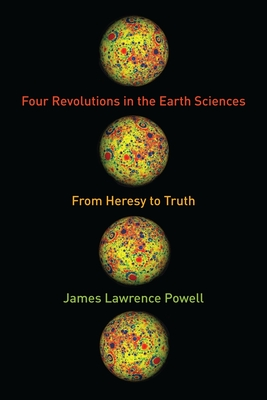 Four Revolutions in the Earth Sciences: From Heresy to Truth - Powell, James