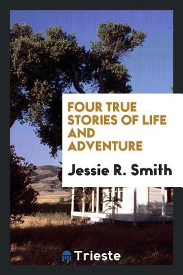 Four True Stories of Life and Adventure - Smith, Jessie R