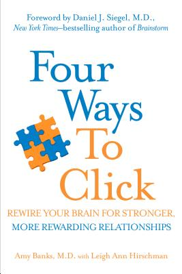 Four Ways to Click: Rewire Your Brain for Stronger, More Rewarding Relationships - Banks, Amy, and Hirschman, Leigh Ann, and Siegel, Daniel J, MD (Foreword by)