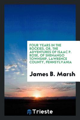 Four Years in the Rockies, Or, the Adventures of Isaac P. Rose, of Shenango Township, Lawrence County, Pennsylvania - Marsh, James B