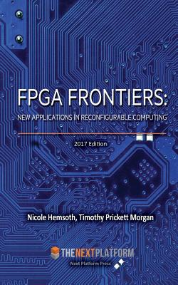 FPGA Frontiers: New Applications in Reconfigurable Computing, 2017 Edition - Hemsoth, Nicole, and Morgan, Timothy Prickett
