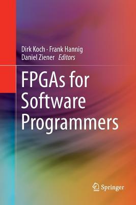 FPGAs for Software Programmers - Koch, Dirk (Editor), and Hannig, Frank (Editor), and Ziener, Daniel (Editor)