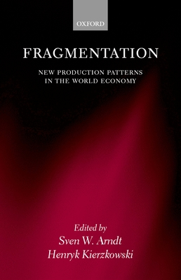 Fragmentation: New Production Patterns in the World Economy - Arndt, Sven W (Editor), and Kierzkowski, Henryk Professor (Editor), and Arndt, Dven W