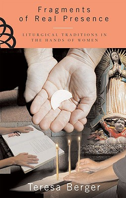 Fragments of Real Presence: Liturgical Traditions in the Hands of Women - Berger, Teresa