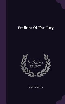 Frailties of the Jury - Wilcox, Henry S