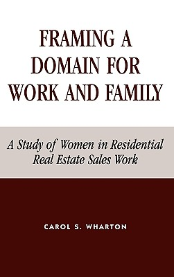 Framing a Domain for Work and Family: A Study of Women in Residential Real Estate Sales Work - Wharton, Carol S