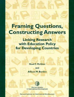 Framing Questions, Constructing Answers: Linking Research with Education Policy for Developing Countries - McGinn, Noel F, and Borden, Allison M