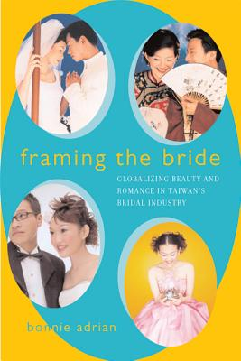 Framing the Bride: Globalizing Beauty and Romance in Taiwan's Bridal Industry - Adrian, Bonnie