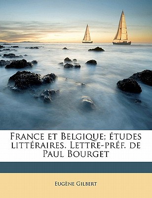 France Et Belgique; Etudes Litteraires. Lettre-Pref. de Paul Bourget Volume 1 - Gilbert, Eugene
