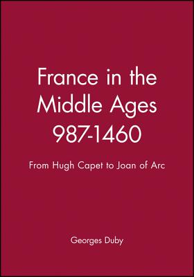 France in the Middle Ages 987-1460: From Hugh Capet to Joan of Arc - Duby, Georges, Professor