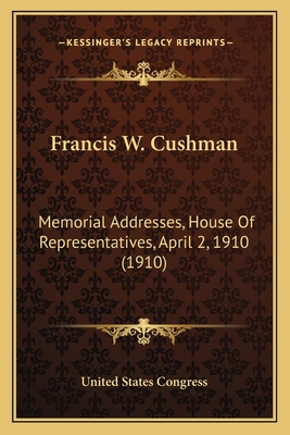 Francis W. Cushman: Memorial Addresses, House of Representatives, April 2, 1910 (1910) - United States Congress