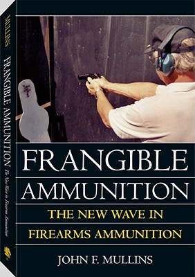 Frangible Ammunition: The New Wave in Firearms Ammunition - Mullins, John F
